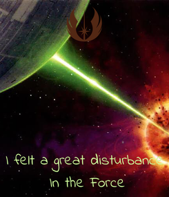 Poster:    I felt a great disturbance  In the Force