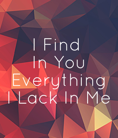 Poster: I Find  In You  Everything  I Lack In Me