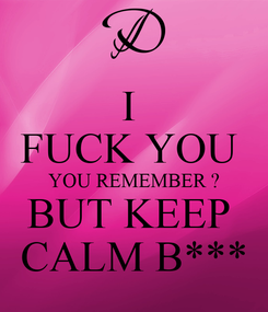 Poster: I  FUCK YOU  YOU REMEMBER ? BUT KEEP  CALM B***