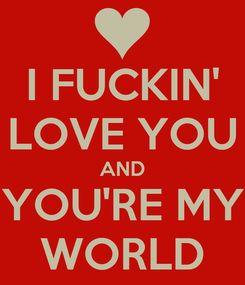 Poster: I FUCKIN' LOVE YOU AND YOU'RE MY WORLD