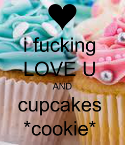 Poster: i fucking  LOVE U  AND cupcakes  *cookie*