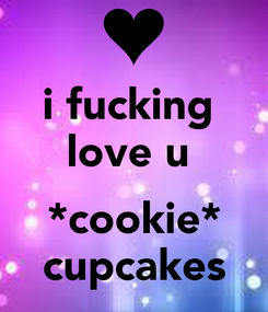 Poster: i fucking  love u   *cookie* cupcakes