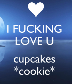 Poster: I FUCKING  LOVE U   cupcakes  *cookie*