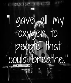 "Poster: ""I gave all my  oxygen to  people that  could breathe."""