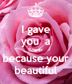 Poster: I gave you  a flower because your beautiful