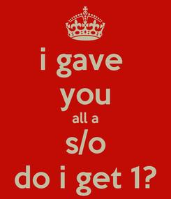 Poster: i gave  you all a s/o do i get 1?