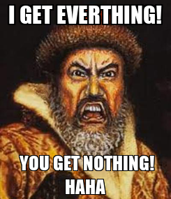 Poster: I GET EVERTHING!  YOU GET NOTHING! HAHA