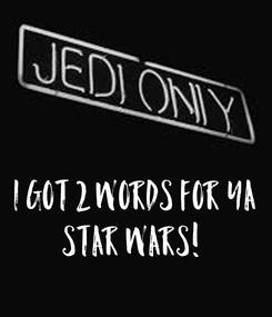 Poster: I Got 2 Words For Ya STAR WARS!