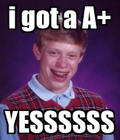 Poster: i got a A+ YESSSSSS