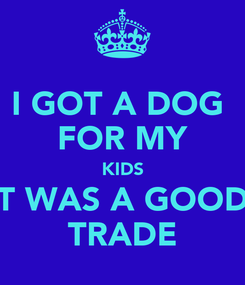 Poster: I GOT A DOG  FOR MY KIDS IT WAS A GOOD  TRADE