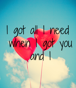 Poster: I got all I need  when I got you  and I