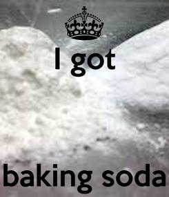 Poster: I got    baking soda