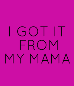 Poster: I GOT IT  FROM MY MAMA