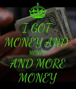Poster: I GOT MONEY AND  MONEY AND MORE MONEY
