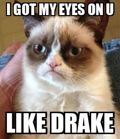 Poster: I GOT MY EYES ON U LIKE DRAKE