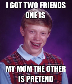 Poster: I GOT TWO FRIENDS ONE IS  MY MOM THE OTHER IS PRETEND