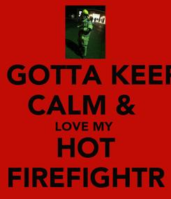 Poster: I GOTTA KEEP CALM &  LOVE MY  HOT FIREFIGHTR