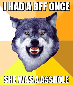 Poster: I HAD A BFF ONCE SHE WAS A ASSHOLE