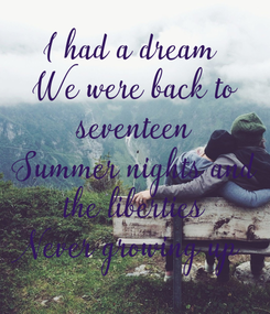 Poster: I had a dream  We were back to  seventeen  Summer nights and  the liberties  Never growing up