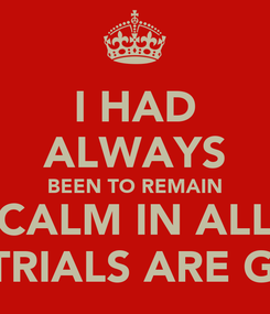 Poster: I HAD ALWAYS BEEN TO REMAIN CALM IN ALL THE TRIALS ARE GIVEN