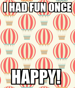 Poster: I HAD FUN ONCE HAPPY!