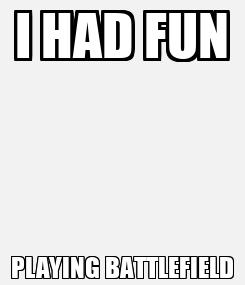 Poster: I HAD FUN PLAYING BATTLEFIELD
