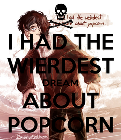 Poster: I HAD THE WIERDEST DREAM ABOUT POPCORN