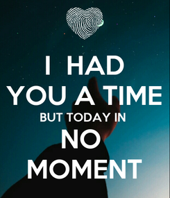 Poster: I  HAD YOU A TIME BUT TODAY IN  NO  MOMENT