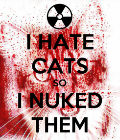 Poster: I HATE CATS SO I NUKED THEM