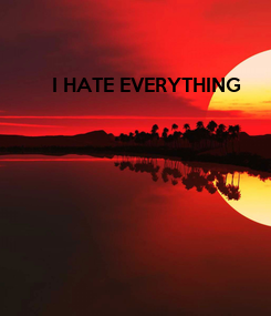 Poster: I HATE EVERYTHING