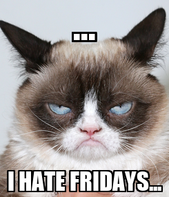Poster: ... I HATE FRIDAYS...
