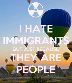 Poster: I HATE IMMIGRANTS BUT JUST BECAUSE THEY ARE PEOPLE