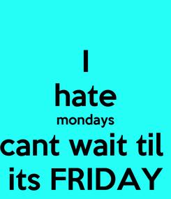 Poster: I hate mondays cant wait til  its FRIDAY