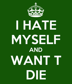 Poster: I HATE MYSELF AND WANT T DIE