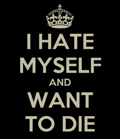Poster: I HATE MYSELF AND WANT TO DIE