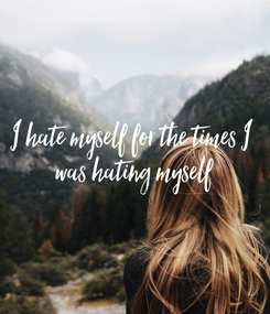Poster: I hate myself for the times I  was hating myself