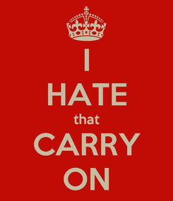 Poster: I HATE that CARRY ON