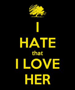 Poster: I HATE that I LOVE HER