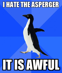 Poster: I HATE THE ASPERGER IT IS AWFUL