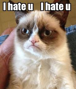 Poster: I hate u    I hate u