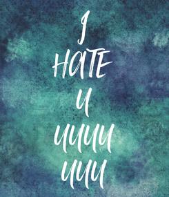 Poster: I HATE  U UUUU UUU