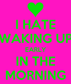 Poster: I HATE WAKING UP EARLY IN THE MORNING