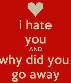 Poster: i hate you AND why did you  go away