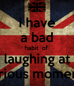 Poster: i have a bad habit  of  laughing at serious moments