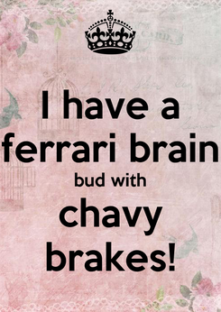 Poster: I have a ferrari brain bud with chavy brakes!