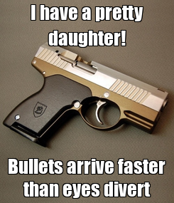 Poster: I have a pretty daughter! Bullets arrive faster than eyes divert