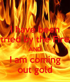 Poster: I have been tried by the Fire AND I am coming out gold