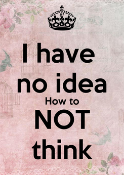 Poster: I have  no idea How to NOT think