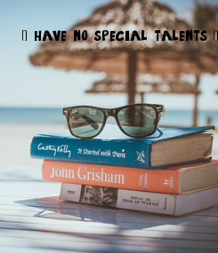 Poster: I have no special talents. I am only passionately curious.