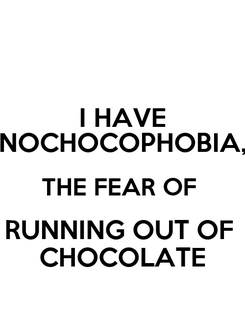 Poster: I HAVE NOCHOCOPHOBIA, THE FEAR OF  RUNNING OUT OF  CHOCOLATE